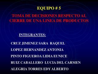 EQUIPO # 5  TOMA DE DECISIONES RESPECTO AL CIERRE DE UNA LINEA DE PRODUCTOS INTEGRANTES: