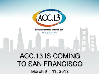 ACC.13 IS COMING  TO SAN FRANCISCO March 9 – 11, 2013