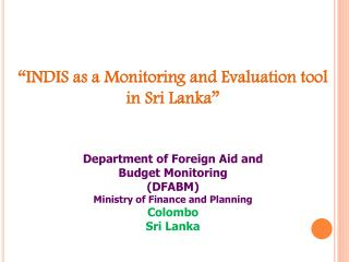 """INDIS as a Monitoring and Evaluation tool in  Sri  Lanka""  Department of Foreign Aid and"