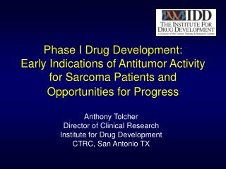 Anthony Tolcher Director of Clinical Research Institute for Drug Development CTRC, San Antonio TX
