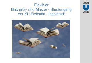 Flexibler  Bachelor- und Master - Studiengang der KU Eichstätt - Ingolstadt