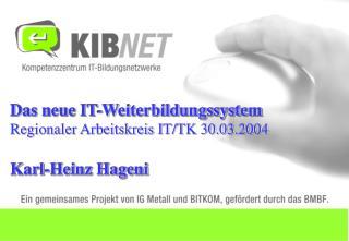Das neue IT-Weiterbildungssystem Regionaler Arbeitskreis IT/TK 30.03.2004 Karl-Heinz Hageni