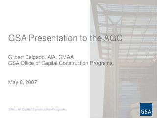 GSA Presentation to the AGC  Gilbert Delgado, AIA, CMAA GSA Office of Capital Construction Programs   May 8, 2007