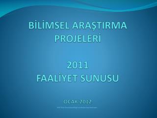 BİLİMSEL ARAŞTIRMA PROJELERİ  2011  FAALİYET SUNUSU OCAK 2012