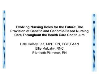 Dale Halsey Lea, MPH, RN, CGC,FAAN Ellie Mulcahy, RNC Elizabeth Plummer, RN