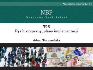 T2S  Rys historyczny, plany implementacji  Adam Tochmański