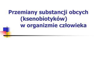 Przemiany substancji obcych (ksenobiotyków)  w organizmie człowieka