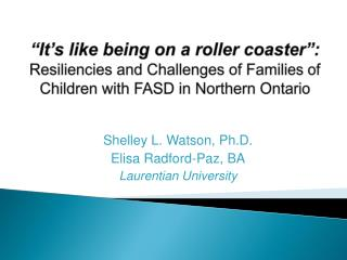 Shelley L. Watson,  Ph.D. Elisa Radford-Paz, BA Laurentian University