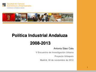 Política Industrial Andaluza  2008-2013 Antonia  Sáez  Cala