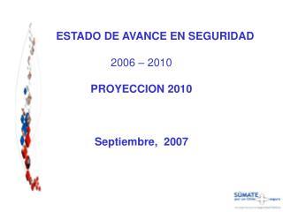 ESTADO DE AVANCE EN SEGURIDAD 2006 – 2010 PROYECCION 2010 Septiembre,  2007