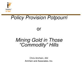 "Policy Provision Potpourri or Mining Gold in Those ""Commodity"" Hills Chris Amrhein, AAI"