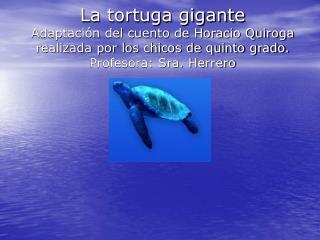 La tortuga gigante Adaptaci n del cuento de Horacio Quiroga realizada por los chicos de quinto grado. Profesora: Sra. He
