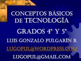 CONCEPTOS BÁSICOS DE  TECNOLOGÍA Grados 4º y 5º LUIS GONZALO PULGARÍN R lugopul@wordpress