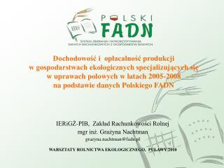 IERiGŻ-PIB,  Zakład Rachunkowości Rolnej mgr inż. Grażyna Nachtman grazyna.nachtman@fadn.pl