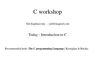 C workshop Yuli Kaplunovsky  -  yuli@magniel Today - Introduction to C