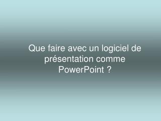 Que faire avec un logiciel de présentation comme  PowerPoint ?