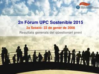 2n Fòrum UPC Sostenible 2015 2a Sessió: 22 de gener de 2008