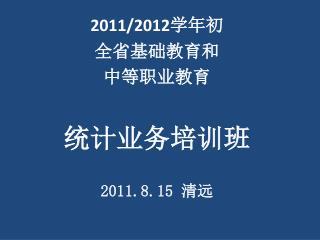 2011/2012 学年初 全省基础教育和 中等职业教育 统计业务培训班 2011.8.15  清远
