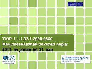 TIOP-1.1.1-07/1-2008-0850 Megvalósításának tervezett napja:  2011. év január hó 31. nap