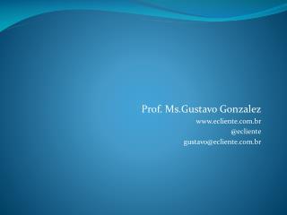 Prof.  Ms .Gustavo Gonzalez ecliente.br @ ecliente gustavo@ecliente.br