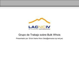 Grupo de Trabajo sobre Bulk Whois Presentado por: Erick Iriarte Ahon (faia@amauta.rcp.pe)
