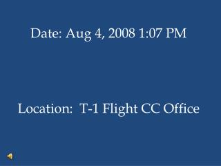 Date: Aug 4, 2008 1:07 PM Location: T-1 Flight CC Office