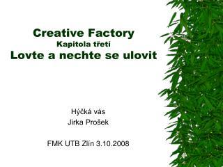 Creative Factory Kapitola třetí Lovte a nechte se ulovit