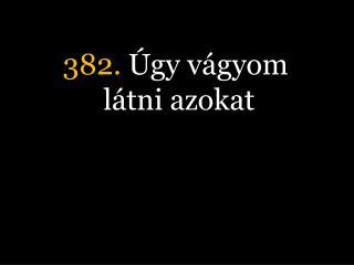 382.  Úgy vágyom látni azokat