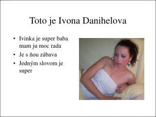 Toto je Ivona Danihelova