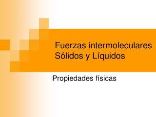 Fuerzas intermoleculares Sólidos y Líquidos