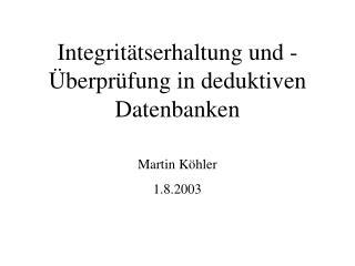 Integritätserhaltung und -Überprüfung in deduktiven Datenbanken Martin Köhler 1.8.2003