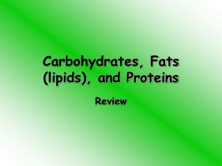 Carbohydrates, Fats (lipids), and Proteins
