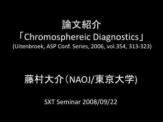 論文紹介 「 Chromosphereic Diagnostics 」  (Uitenbroek, ASP Conf. Series, 2006, vol.354, 313-323)