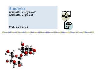 Bioqu�mica Compostos inorg�nicos; Compostos org�nicos Prof. Dio Barros