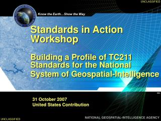 Standards in Action Workshop   Building a Profile of TC211 Standards for the National System of Geospatial-Intelligence