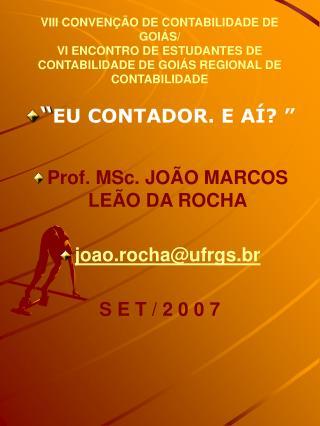 """"""" EU CONTADOR. E AÍ? """" Prof. MSc. JOÃO MARCOS LEÃO DA ROCHA joao.rocha@ufrgs.br S E T / 2 0 0 7"""