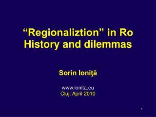 """Regionaliztion"" in Ro History and dilemmas Sorin Ioniţă ionita.eu  Cluj, April 2010"