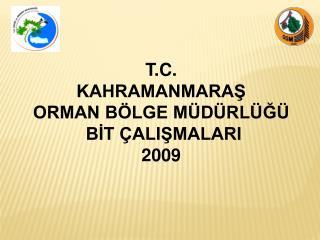 T.C. KAHRAMANMARAŞ  ORMAN BÖLGE MÜDÜRLÜĞÜ  BİT ÇALIŞMALARI 2009