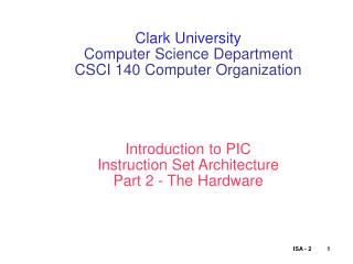Clark University Computer Science Department CSCI 140 Computer Organization     Introduction to PIC Instruction Set Arch