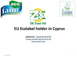 EU Ecolabel holder in Cyprus  ΟΜΙΛΗΤΗΣ :   ΖΑΧΑΡΙΟΥ ΧΡΙΣΤΟΣ Γενικός Διευθυντής  ZX Fami Ltd
