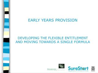 EARLY YEARS PROVISION DEVELOPING THE FLEXIBLE ENTITLEMENT  AND MOVING TOWARDS A SINGLE FORMULA