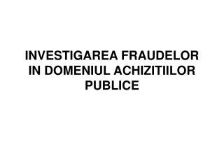 INVESTIGAREA FRAUDELOR IN DOMENIUL ACHIZITIILOR PUBLICE