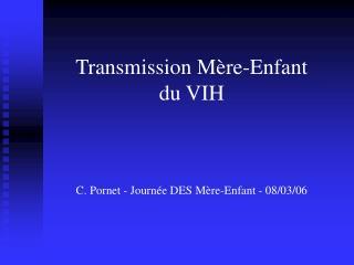 Transmission Mère-Enfant  du VIH C. Pornet - Journée DES Mère-Enfant - 08/03/06