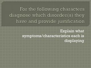 For the following characters diagnose which  disorder(s ) they have and provide justification