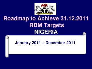 Roadmap to Achieve 31.12.2011  RBM Targets NIGERIA