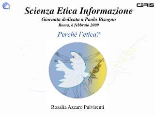 Scienza Etica Informazione Giornata dedicata a Paolo Bisogno Roma, 6 febbraio 2009 Perch  l etica