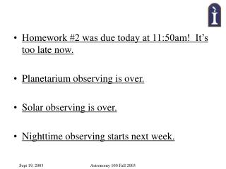 Homework #2 was due today at 11:50am!  It's too late now. Planetarium observing is over.