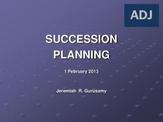 SUCCESSION PLANNING 1 February 2013 Jeremiah  R. Gurusamy