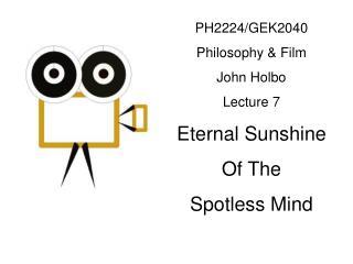 PH2224/GEK2040 Philosophy & Film John Holbo Lecture 7 Eternal Sunshine Of The  Spotless Mind