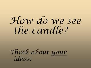 How do we see the candle? Think about  your  ideas.